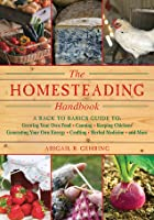 The Homesteading Handbook: A Back to Basics Guide to Growing Your Own Food, Canning, Keeping Chickens, Generating Your Own Energy, Crafting, Herbal Medicine, and More