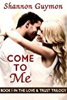 Come To Me (Love and Trust Trilogy, #1)