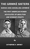 The Grimké Sisters, Sarah and Angelina Grimké: THE FIRST AMERICAN WOMEN ADVOCATES OF ABOLITION AND WOMAN'S RIGHTS by CATHERINE H. BIRNEY (Illustrated)