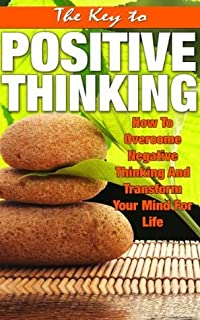The Key To Positive Thinking - How To Overcome Negative Thinking And Transform Your Mind For Life (Self Talk, Stress Free, Be Happy) (Positive Thinking, Abundance, Positive Living, Happiness)