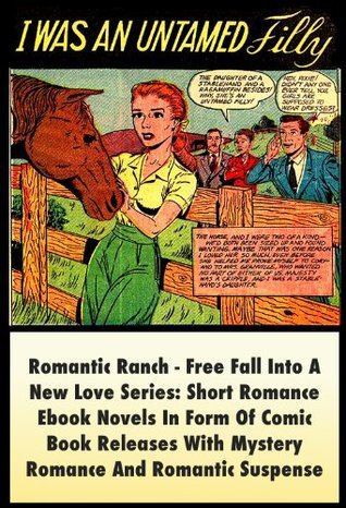 I Was An Untamed Filly, Romantic Ranch - Free Fall Into A New Love Series: Short Romance Ebook Novels In Form Of Comic Book Releases With Mystery Romance And Romantic Suspense
