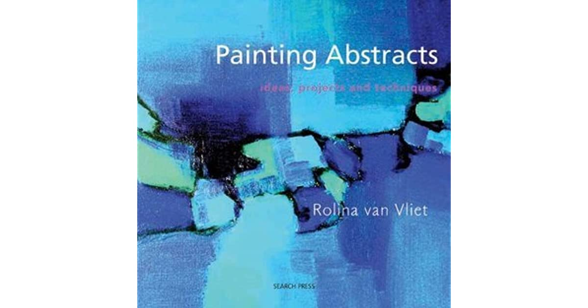 Painting Abstracts Ideas Projects And Techniques By Rolina Van Vliet