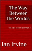 The Way Between the Worlds (The View from the Mirror)