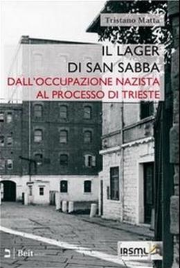 Il lager di San Sabba. Dall'occupazione nazista al processo di Trieste Tristano Matta