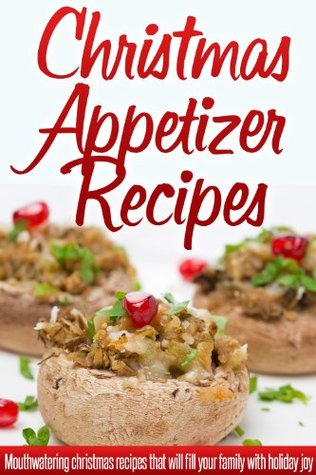 Christmas Appetizer Recipes: Holiday Appetizer Recipes For A Wonderful, Stress-Free Christmas. (Simple Christmas Series)