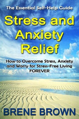 The Essential Self-Help Guide Stress and Anxiety Relief: How to Overcome Anxiety, Stress and Worry for Stress-Free Living Forever