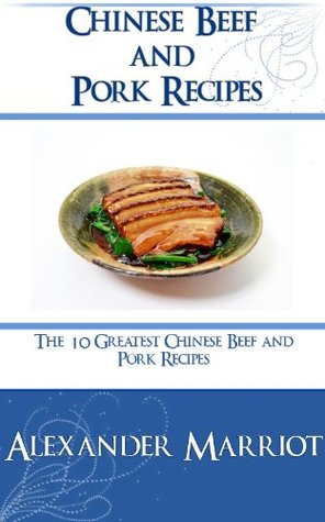 Chinese Beef and Pork Recipes: The 10 Greatest Chinese Beef and Pork Recipes