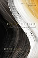 Deep Church: A Third Way Beyond Emerging and Traditional