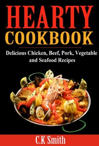 Hearty Cookbook: Delicious Chicken, Beef, Pork, Vegetable and Seafood Recipes