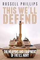 This Well Defend: The Weapons & Equipment of the U.S. Army
