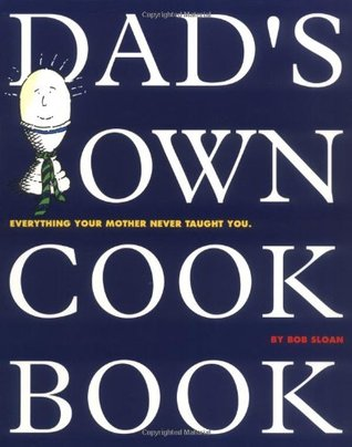 Dad's Own Cookbook: Everything Your Mother Never Taught You