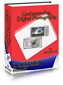 Understanding Digital Photography: A Newbie's Guide To Taking Great Photos!