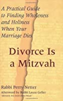 Divorce Is a Mitzvah: A Practical Guide to Finding Wholeness and Holiness When Your Marriage Dies