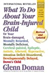 What to Do about Your Brain-Injured Child: Or Your Brain-Damaged, Mentally Retarded, Mentally Deficient, Cerebral-Palsied, Epileptic, Autistic, Athetoid, Hyperactive, Attention Deficit Disordered, Developmentally Delayed, Down's Child