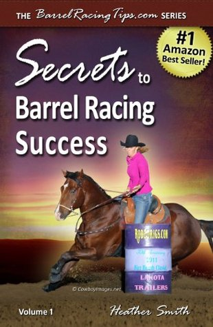 Secrets to Barrel Racing Success by Heather A. Smith