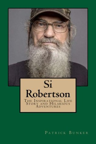 Si Robertson: The Inspirational Life Story and Hilarious Adventures of Si Robertson; Duck Dynasty Star, Family Man, and American Military Veteran