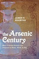 Arsenic Century:  How Victorian Britain was Poisoned at Work, Home and Play