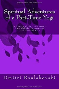Spiritual Adventures of a Part-Time Yogi: In Search of Enlightenment, Out-Of-Body-Experiences and Eternal Life