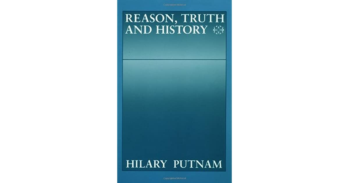 hilary putnams reason truth and history an Hilary putnam hilary putnam deals in this book with some of the most fundamental persistent problems in philosophy: the nature of truth, knowledge and rationality his aim is to break down the fixed categories of thought which have always appeared to define and.