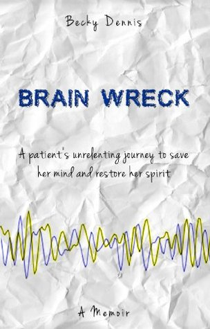 Brain Wreck: A patient's unrelenting journey to save her mind and restore her spirit