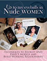 Up to My Eyeballs in Nude Women: Techniques to Recruit and Direct Models, and Build Working Relationships