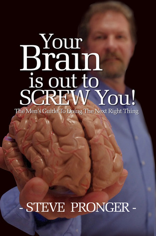 Your Brain Is Out To Screw You! The Men's Guide To Doing The Next Right Thing