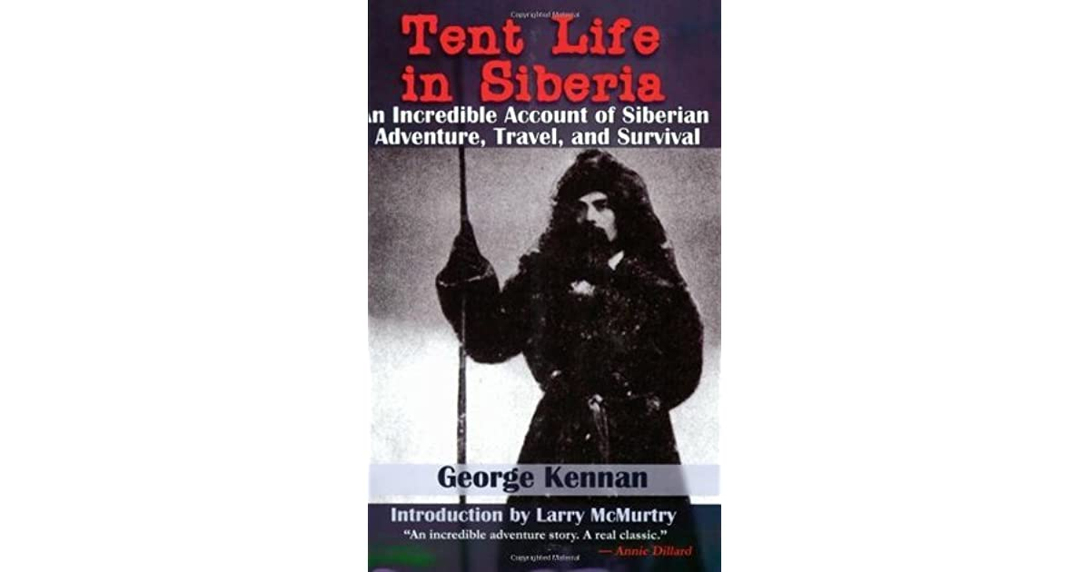 Tent Life in Siberia: An Incredible Account of Siberian Adventure, Travel, and Survival by George Kennan