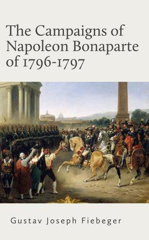 The Campaigns of Napoleon Bonaparte of 1796-1797 Against Austria and Sardinia in Italy