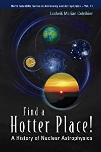Find a Hotter Place!: A History of Nuclear Astrophysics: A History of Nuclear Astrophysics