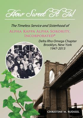 How Sweet It Is: The Timeless Service and Sisterhood of Alpha Kappa Alpha Sorority, Incorporated Delta Rho Omega Chapter Brooklyn, New York 1947-2013