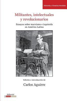 Militantes, intelectuales y revolucionarios: Ensayos sobre marxismo e historia en América Latina