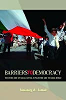 Barriers to Democracy: The Other Side of Social Capital in Palestine and the Arab Wthe Other Side of Social Capital in Palestine and the Arab World Orld