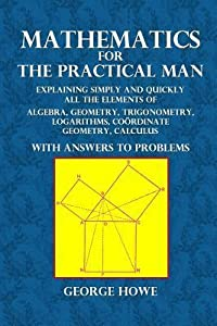 Mathematics for the Practical Man: Explaining Simply and Quickly All the Elements of Algebra, Geometry, Trigonometry, Logarithms, Coordinate Geometry, Calculus with Answers to Problems