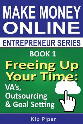 Freeing Up Your Time - Va's, Outsourcing & Goal Setting: Book 1 of the Make Money Online Entrepreneur Series