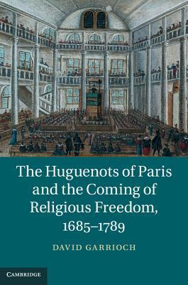 The Huguenots of Paris and the Coming of Religious Freedom, 1685-1789