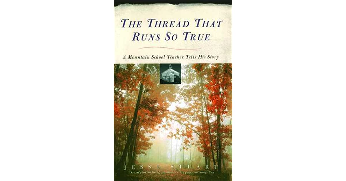 the thread that runs so true The thread that runs so true: a mountain school teacher tells his story by stuart, jesse a copy that has been read, but remains in excellent condition pages are intact and are not marred by notes or highlighting, but may contain a neat previous owner name.