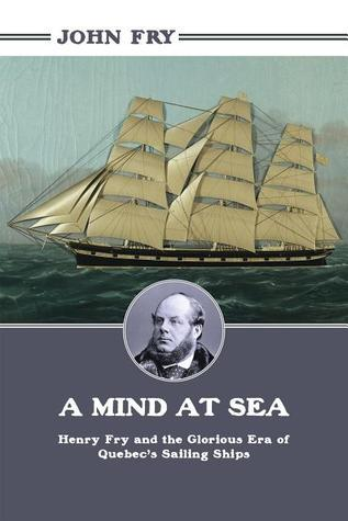A Mind at Sea-Henry Fry and the Glorious Era of Quebec's Sailing Ships