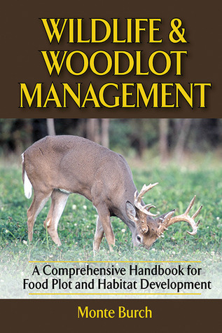 Wildlife and Woodlot Management A Comprehensive Handbook for Food Plot and Habitat Development