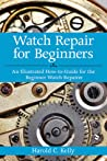 Watch Repair For Beginners An Illustrated How-to-guide for the Beginner Watch Repairer by Kelly, Harold Caleb ( Author ) ON Apr-05-2012, Paperback