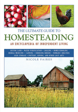 The Ultimate Guide to Homesteading An Encyclopedia of Independent Living