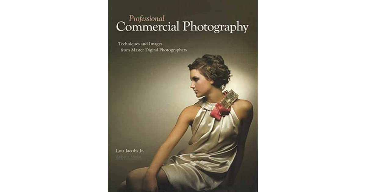 Professional Commercial Photography Techniques And Images From Master Digital Photographers By Lou Jacobs Jr