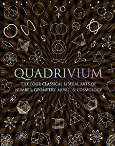 Quadrivium: The Four Classical Liberal Arts of Number, Geometry, Music, & Cosmology