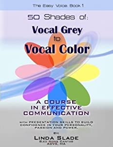 Fifty Shades From Vocal Grey To Vocal Color:: A Course in Effective Communication With Presentation Skills To Build Confidence In Your Personality, Passion and Power. (The Easy Voice Book)