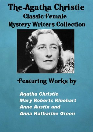 The Agatha Christie Female Mystery Writers Collection Featuring: Agatha Christie, Mary Roberts Rinehart, Anne Austin and Anna Katharine Green, (Illustrated)