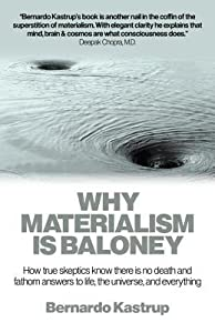Why Materialism Is Baloney: How True Skeptics Know There Is No Death and Fathom Answers to Life, the Universe and Everything