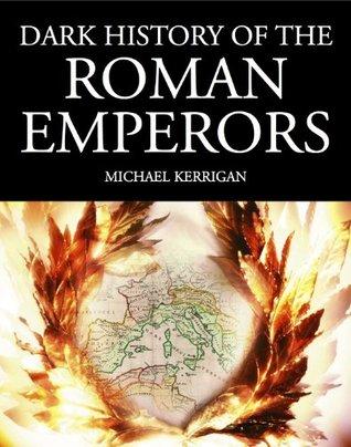 Dark History of the Roman Emperors: From Julius Caesar to