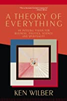 A Theory of Everything: An Integral Vision for Business, Politics, Science, and Spirituality
