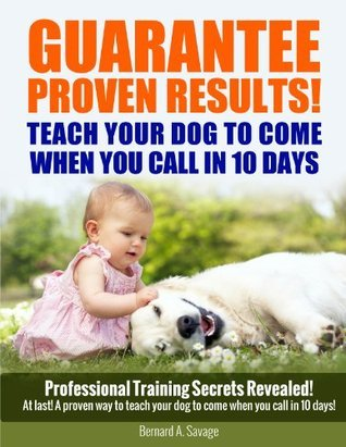 GUARATTEE PROVEN RESULTS! TEACH YOUR DOG TO COME WHEN YOU CALL IN 10 DAYS  by  Bernard Savage