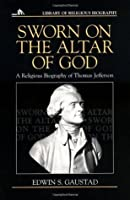 Sworn on the Altar of God: A Religious Biography of Thomas Jefferson (Library of Religious Biography)