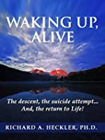 Waking Up, Alive: The Descent, the Suicide Attempt... And, the Return to Life!